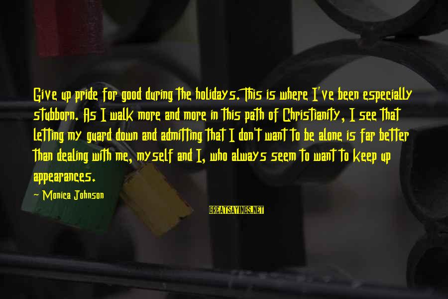 Letting Down Sayings By Monica Johnson: Give up pride for good during the holidays. This is where I've been especially stubborn.