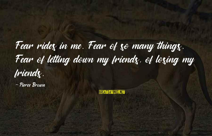 Letting Down Sayings By Pierce Brown: Fear rides in me. Fear of so many things. Fear of letting down my friends,