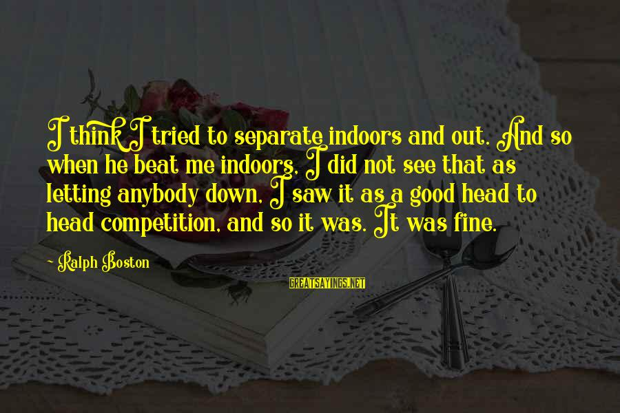 Letting Down Sayings By Ralph Boston: I think I tried to separate indoors and out. And so when he beat me