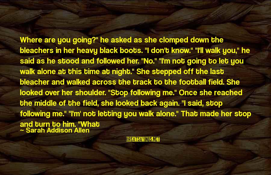 """Letting Down Sayings By Sarah Addison Allen: Where are you going?"""" he asked as she clomped down the bleachers in her heavy"""