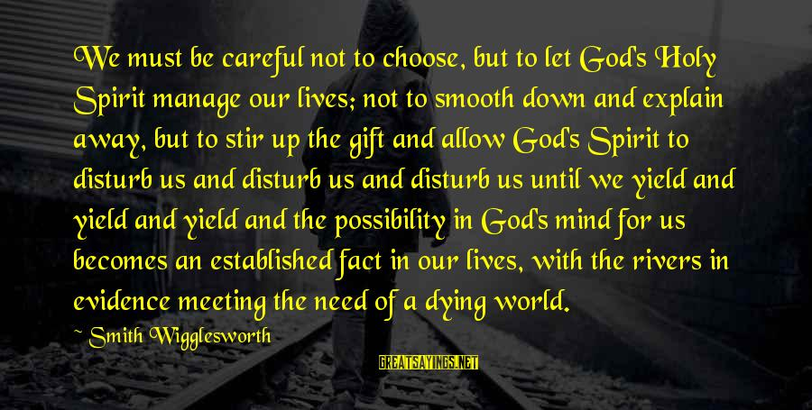 Letting Down Sayings By Smith Wigglesworth: We must be careful not to choose, but to let God's Holy Spirit manage our
