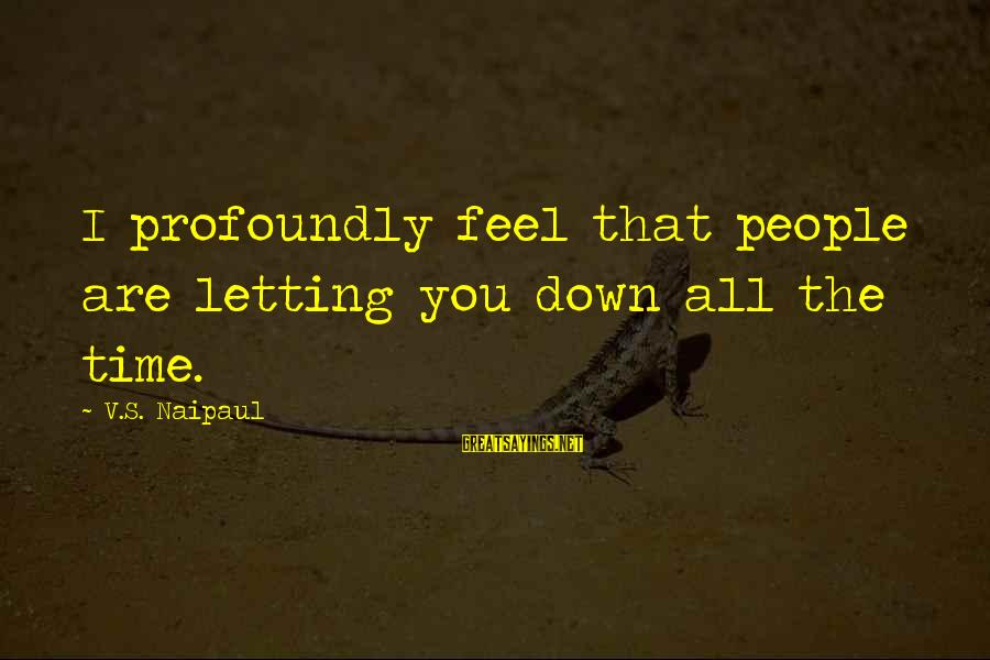 Letting Down Sayings By V.S. Naipaul: I profoundly feel that people are letting you down all the time.