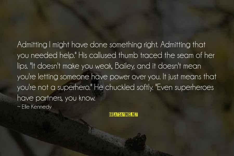"""Letting Someone Help You Sayings By Elle Kennedy: Admitting I might have done something right. Admitting that you needed help."""" His callused thumb"""