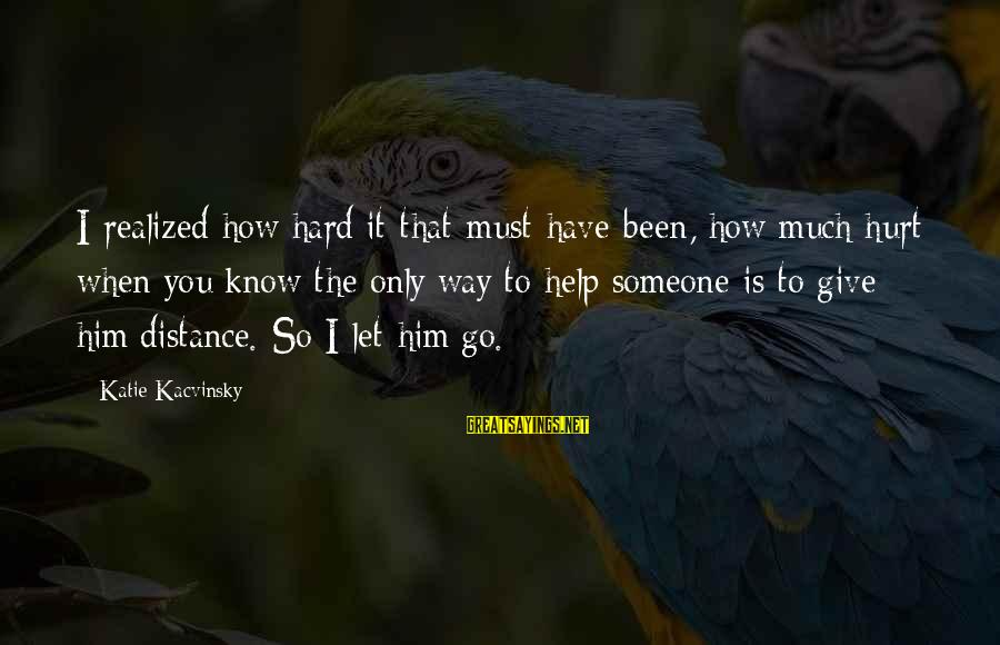 Letting Someone Help You Sayings By Katie Kacvinsky: I realized how hard it that must have been, how much hurt when you know