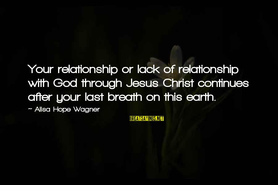 Letting The Right One Go Sayings By Alisa Hope Wagner: Your relationship or lack of relationship with God through Jesus Christ continues after your last