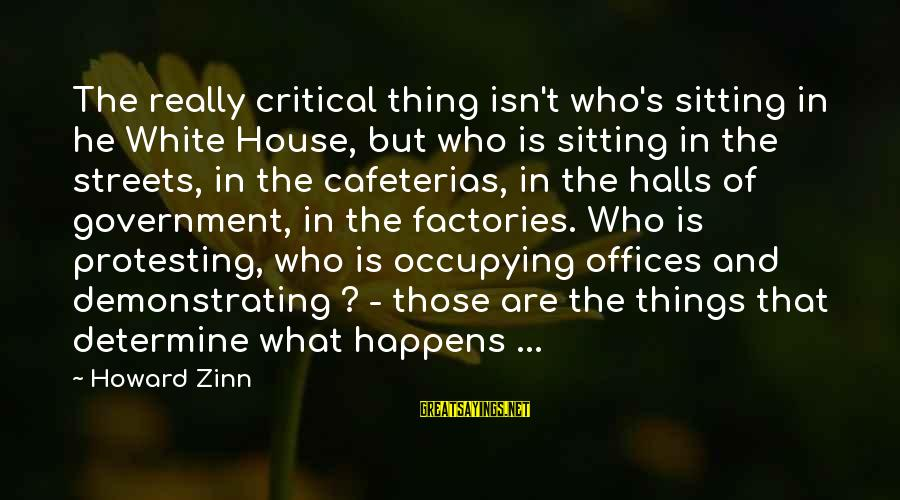 Letting The Right One Go Sayings By Howard Zinn: The really critical thing isn't who's sitting in he White House, but who is sitting