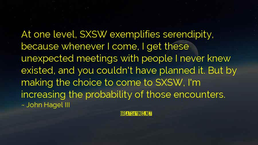 Level Iii Sayings By John Hagel III: At one level, SXSW exemplifies serendipity, because whenever I come, I get these unexpected meetings