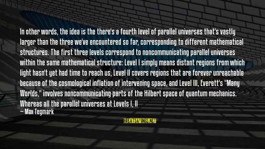Level Iii Sayings By Max Tegmark: In other words, the idea is the there's a fourth level of parallel universes that's