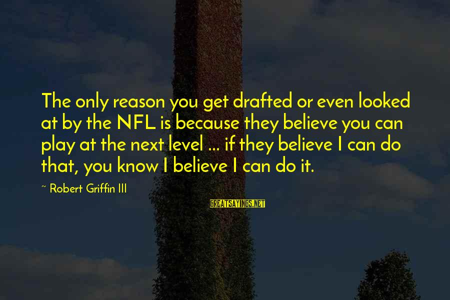Level Iii Sayings By Robert Griffin III: The only reason you get drafted or even looked at by the NFL is because