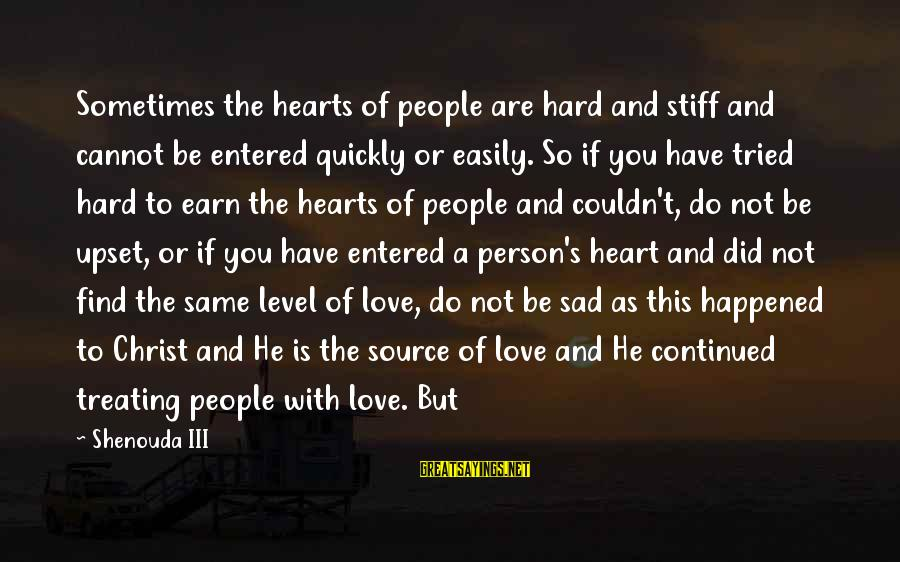 Level Iii Sayings By Shenouda III: Sometimes the hearts of people are hard and stiff and cannot be entered quickly or