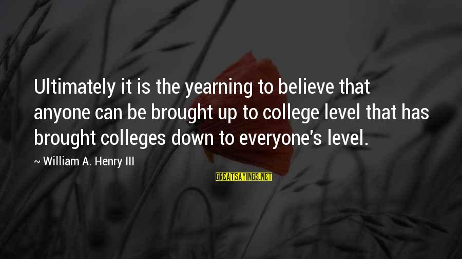Level Iii Sayings By William A. Henry III: Ultimately it is the yearning to believe that anyone can be brought up to college
