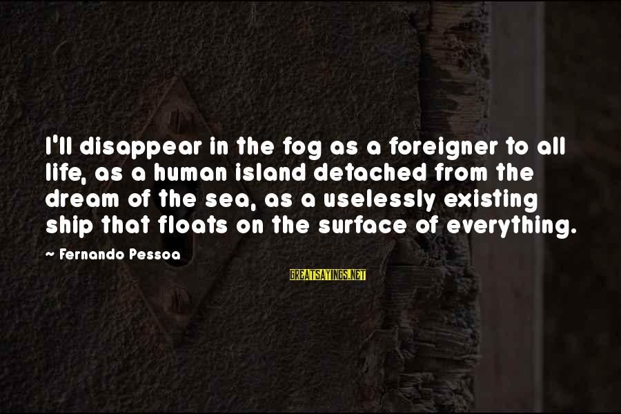 Levi's Funny Sayings By Fernando Pessoa: I'll disappear in the fog as a foreigner to all life, as a human island