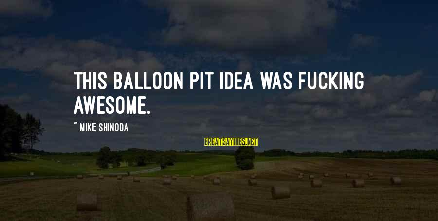 Levi's Funny Sayings By Mike Shinoda: This balloon pit idea was fucking awesome.