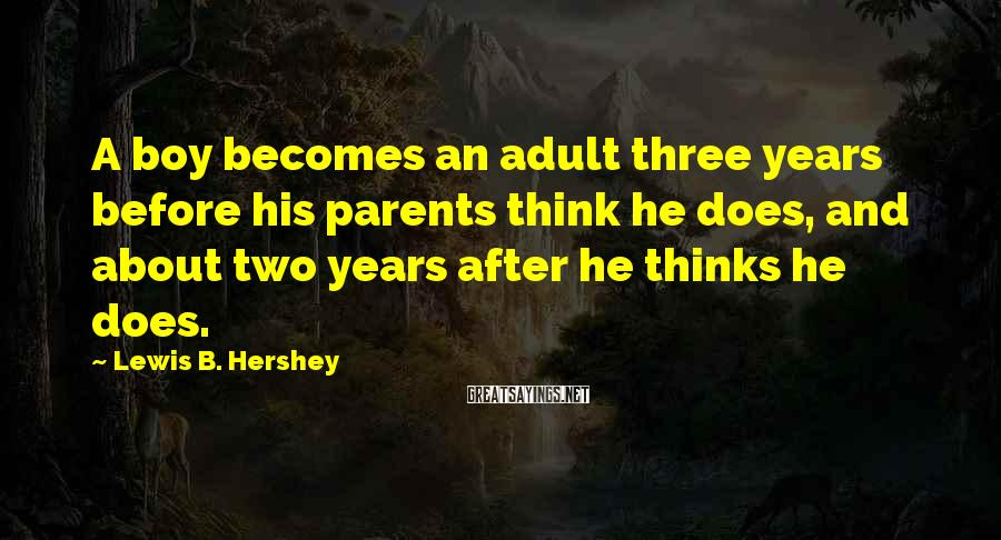 Lewis B. Hershey Sayings: A boy becomes an adult three years before his parents think he does, and about