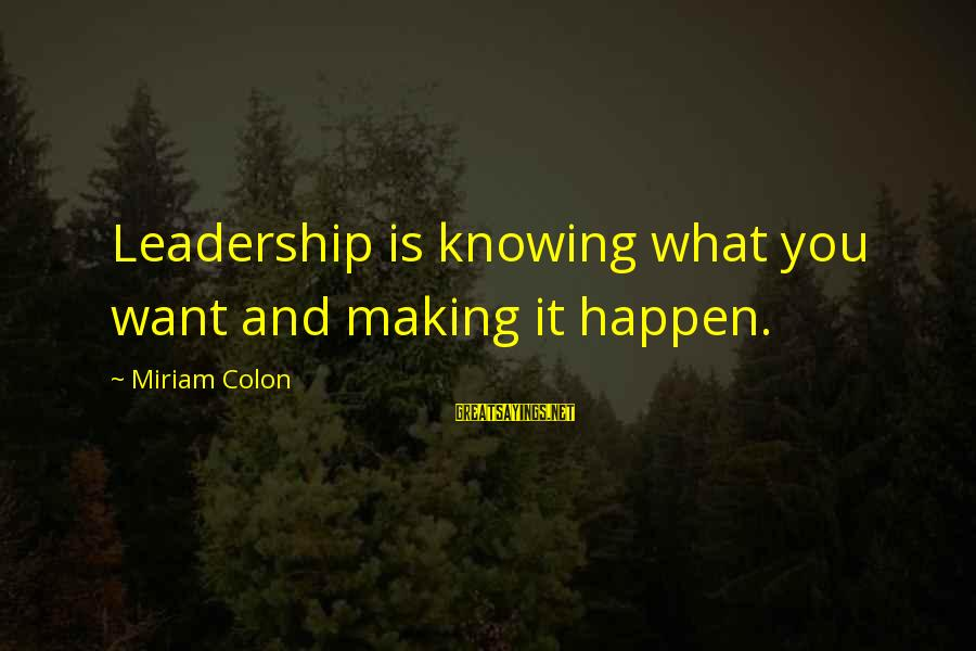 Lewis Mundt Sayings By Miriam Colon: Leadership is knowing what you want and making it happen.
