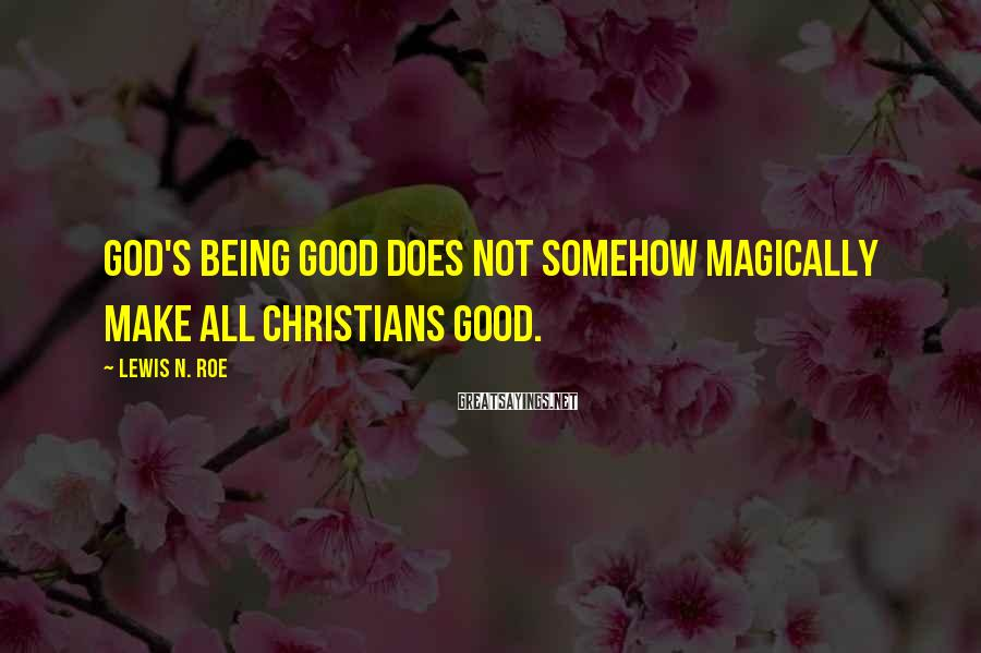 Lewis N. Roe Sayings: God's being good does not somehow magically make all Christians good.