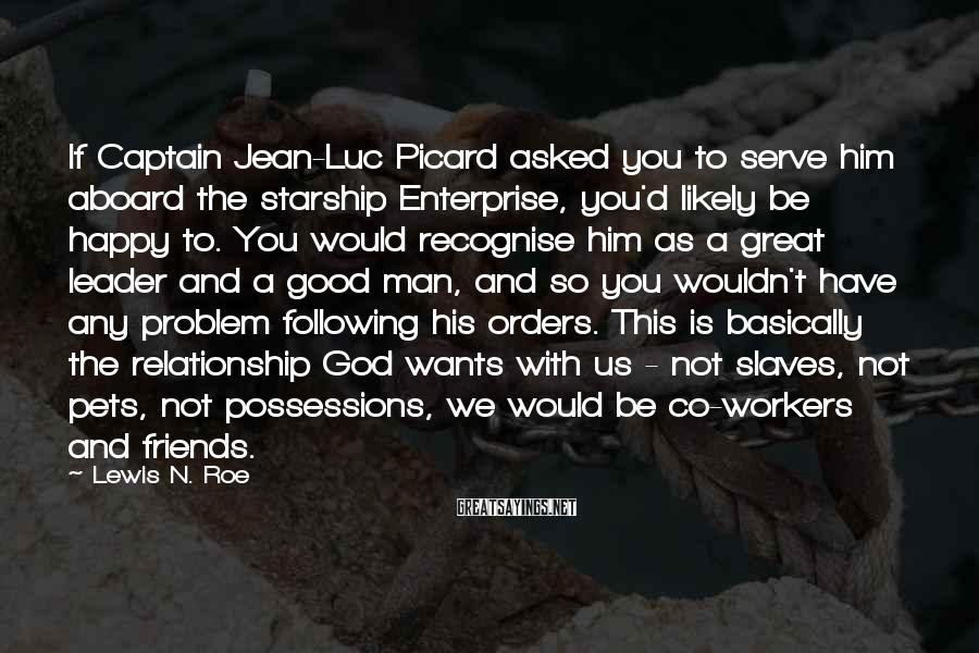 Lewis N. Roe Sayings: If Captain Jean-Luc Picard asked you to serve him aboard the starship Enterprise, you'd likely