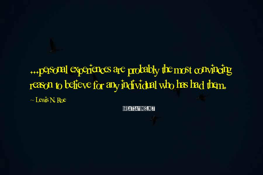 Lewis N. Roe Sayings: ...personal experiences are probably the most convincing reason to believe for any individual who has