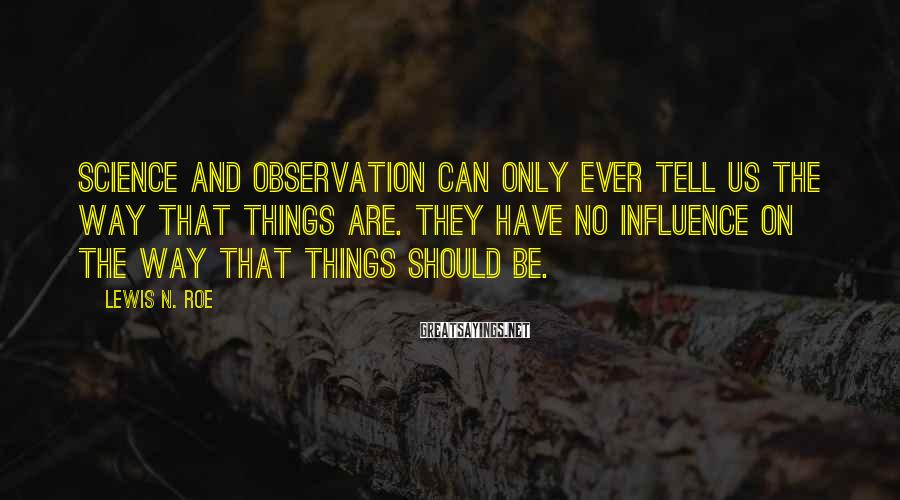 Lewis N. Roe Sayings: Science and observation can only ever tell us the way that things are. They have