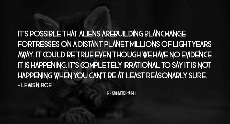 Lewis N. Roe Sayings: It's possible that aliens arebuilding blancmange fortresses on a distant planet millions of lightyears away.