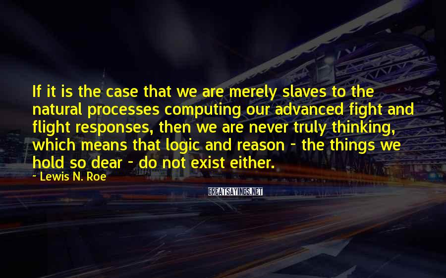 Lewis N. Roe Sayings: If it is the case that we are merely slaves to the natural processes computing
