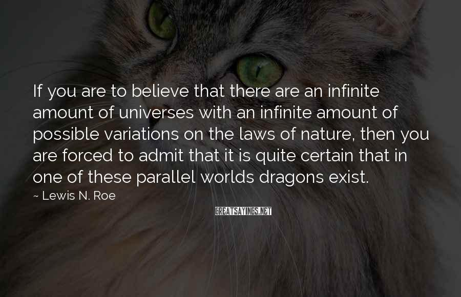 Lewis N. Roe Sayings: If you are to believe that there are an infinite amount of universes with an