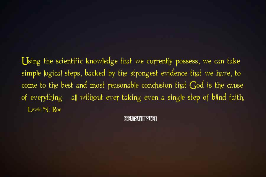 Lewis N. Roe Sayings: Using the scientific knowledge that we currently possess, we can take simple logical steps, backed
