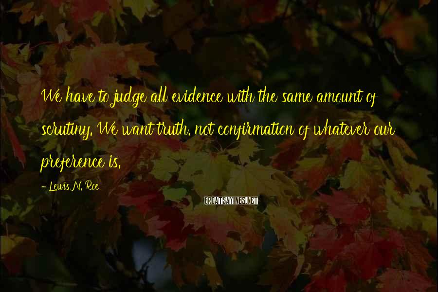 Lewis N. Roe Sayings: We have to judge all evidence with the same amount of scrutiny. We want truth,