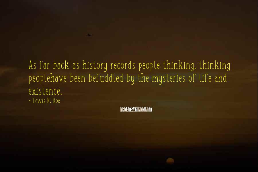 Lewis N. Roe Sayings: As far back as history records people thinking, thinking peoplehave been befuddled by the mysteries