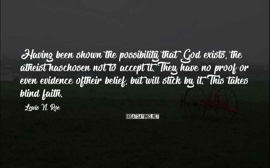 Lewis N. Roe Sayings: Having been shown the possibility that God exists, the atheist haschosen not to accept it.