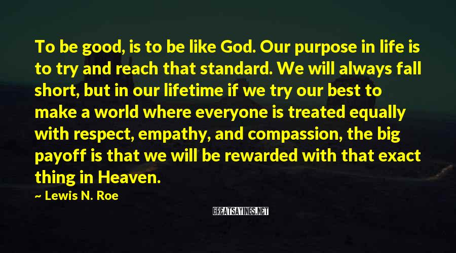 Lewis N. Roe Sayings: To be good, is to be like God. Our purpose in life is to try