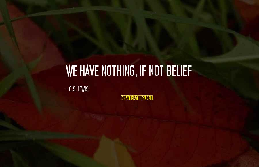 Lewis Sayings By C.S. Lewis: We have nothing, if not belief