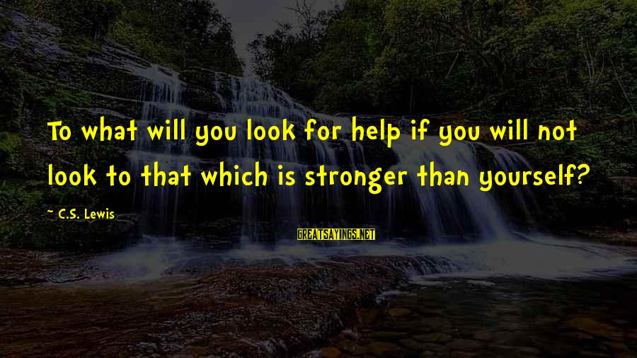 Lewis Sayings By C.S. Lewis: To what will you look for help if you will not look to that which