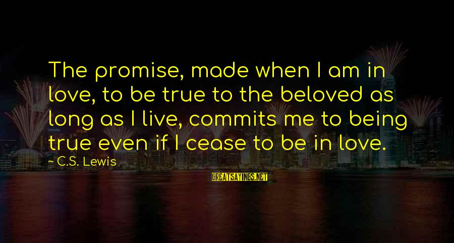 Lewis Sayings By C.S. Lewis: The promise, made when I am in love, to be true to the beloved as