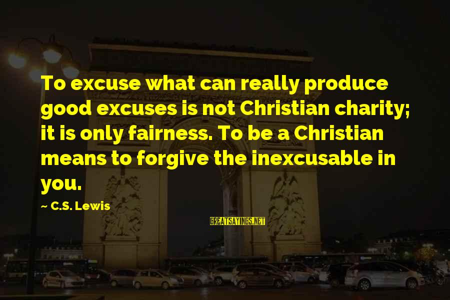 Lewis Sayings By C.S. Lewis: To excuse what can really produce good excuses is not Christian charity; it is only