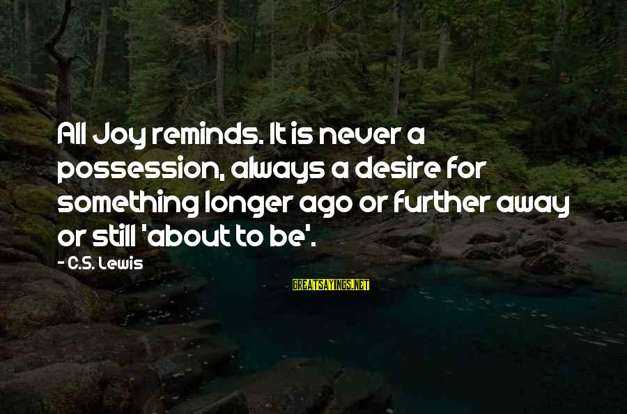 Lewis Sayings By C.S. Lewis: All Joy reminds. It is never a possession, always a desire for something longer ago
