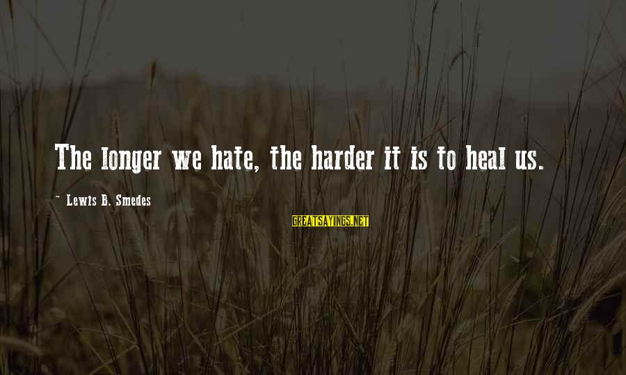 Lewis Sayings By Lewis B. Smedes: The longer we hate, the harder it is to heal us.
