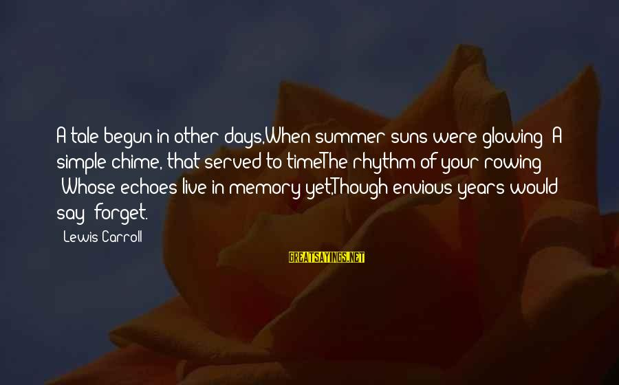 Lewis Sayings By Lewis Carroll: A tale begun in other days,When summer suns were glowing -A simple chime, that served