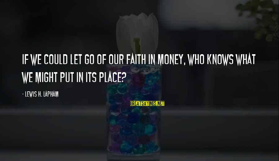 Lewis Sayings By Lewis H. Lapham: If we could let go of our faith in money, who knows what we might