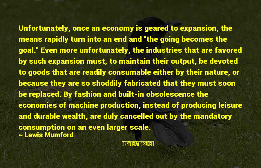 Lewis Sayings By Lewis Mumford: Unfortunately, once an economy is geared to expansion, the means rapidly turn into an end