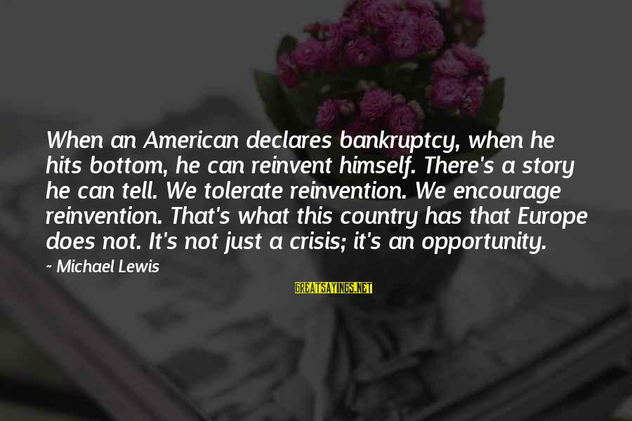 Lewis Sayings By Michael Lewis: When an American declares bankruptcy, when he hits bottom, he can reinvent himself. There's a