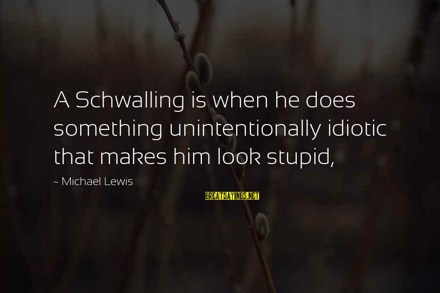 Lewis Sayings By Michael Lewis: A Schwalling is when he does something unintentionally idiotic that makes him look stupid,