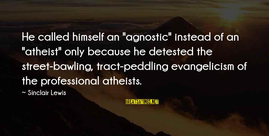 "Lewis Sayings By Sinclair Lewis: He called himself an ""agnostic"" instead of an ""atheist"" only because he detested the street-bawling,"