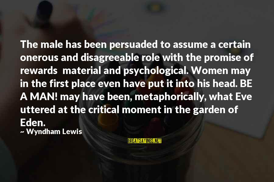 Lewis Sayings By Wyndham Lewis: The male has been persuaded to assume a certain onerous and disagreeable role with the
