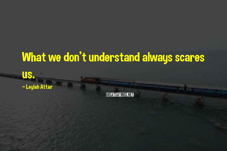 Leylah Attar Sayings: What we don't understand always scares us.