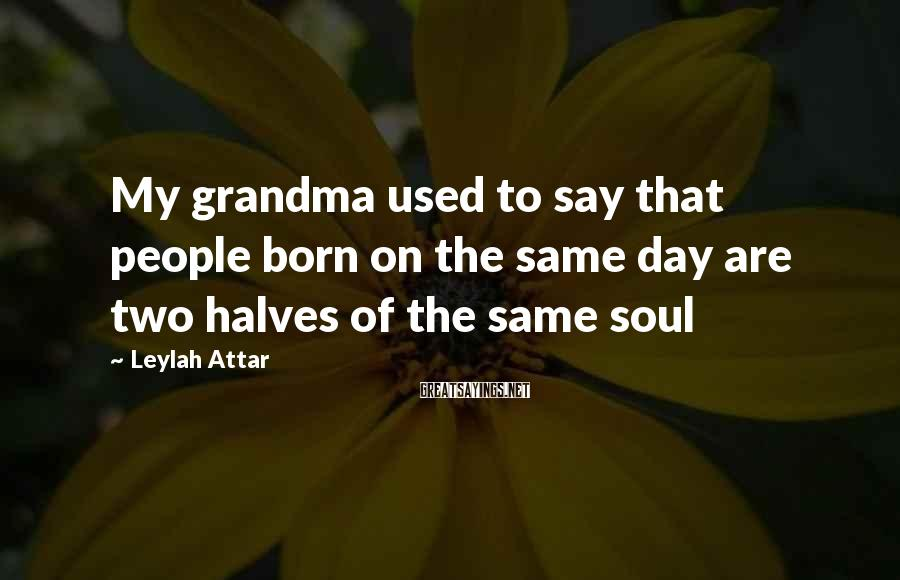 Leylah Attar Sayings: My grandma used to say that people born on the same day are two halves