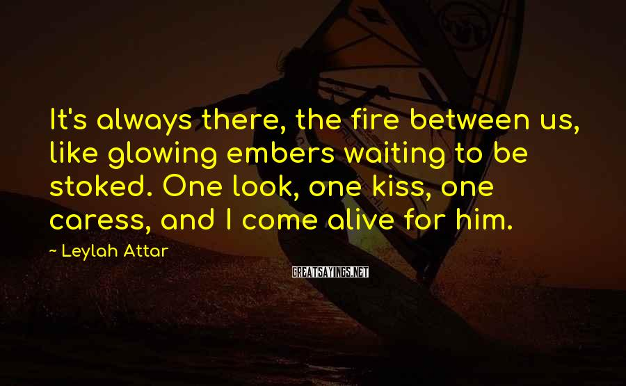 Leylah Attar Sayings: It's always there, the fire between us, like glowing embers waiting to be stoked. One