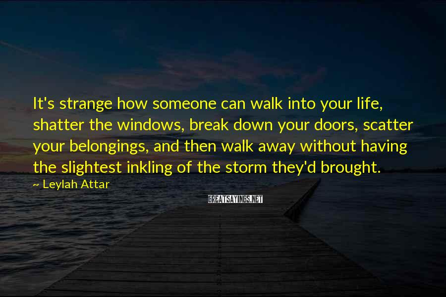 Leylah Attar Sayings: It's strange how someone can walk into your life, shatter the windows, break down your