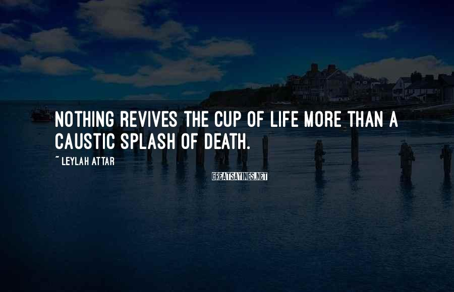 Leylah Attar Sayings: Nothing revives the cup of life more than a caustic splash of death.
