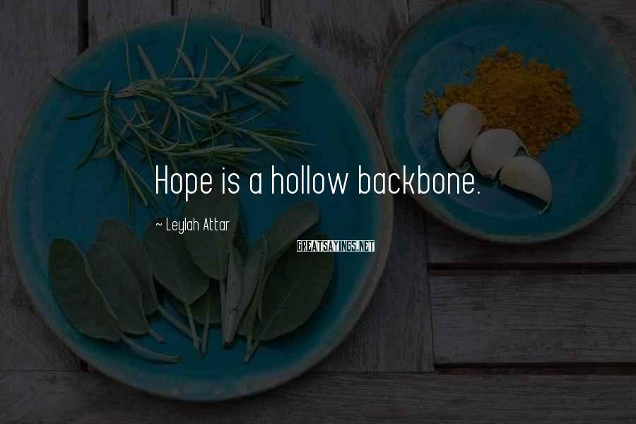 Leylah Attar Sayings: Hope is a hollow backbone.